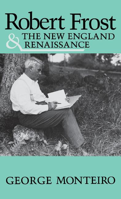Robert Frost and the New England Renaissance. George Monteiro