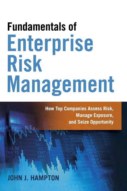 Fundamentals of Enterprise Risk Management: How Top Companies Assess Risk, Manage Exposure, and Seize Opportunity. John J. Hampton.
