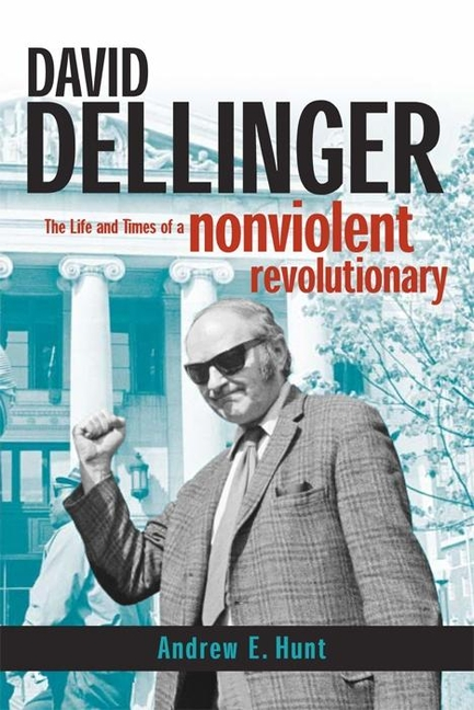 David Dellinger: The Life and Times of a Nonviolent Revolutionary. Andrew E. Hunt