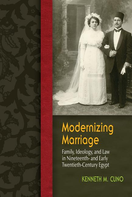 Modernizing Marriage: Family, Ideology, and Law in Nineteenth- and Early Twentieth-Century Egypt (Gender and Globalization). Kenneth Cuno.