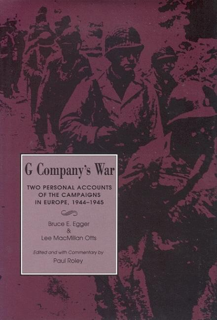 G Company's War -x: Two Personal Accounts of the Campaigns in Europe, 1944-1945. Bruce E. Egger,...