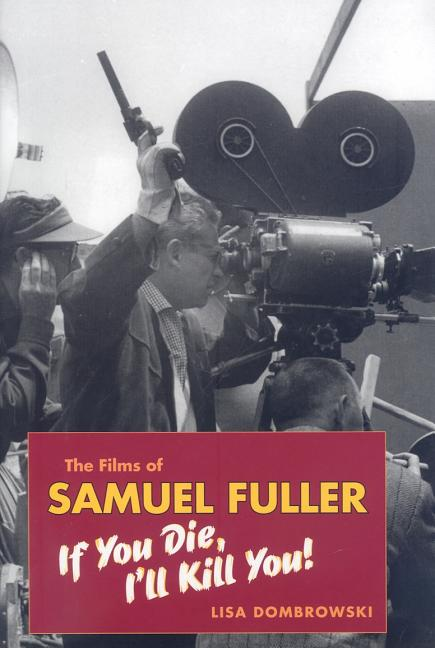 The Films of Samuel Fuller: If You Die, I'll Kill You (Wesleyan Film). Lisa Dombrowski