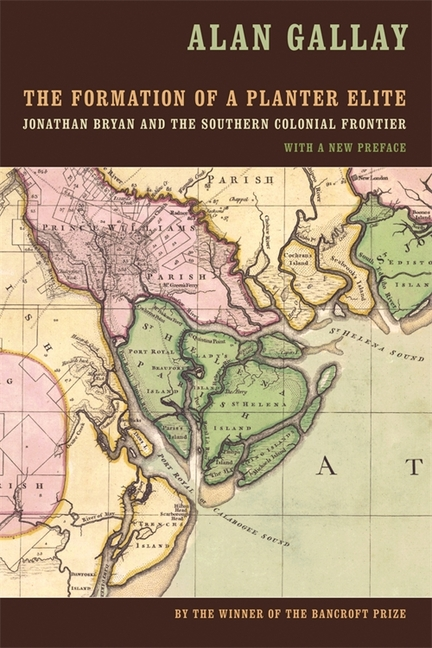 The Formation of a Planter Elite: Jonathan Bryan and the Southern Colonial Frontier. Alan Gallay