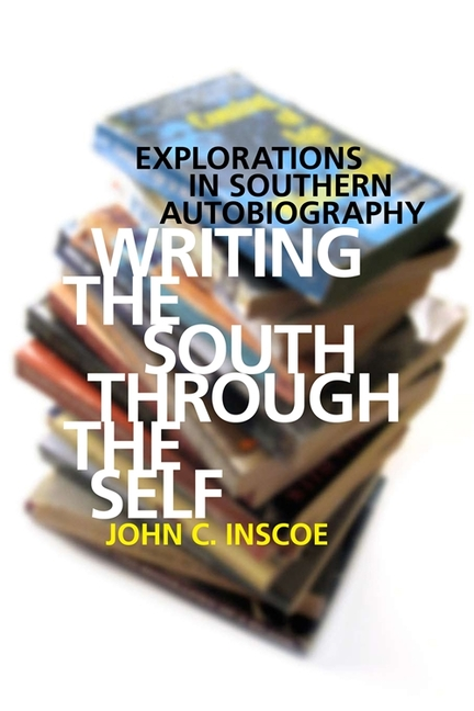 Writing the South through the Self: Explorations in Southern Autobiography. John C. Inscoe