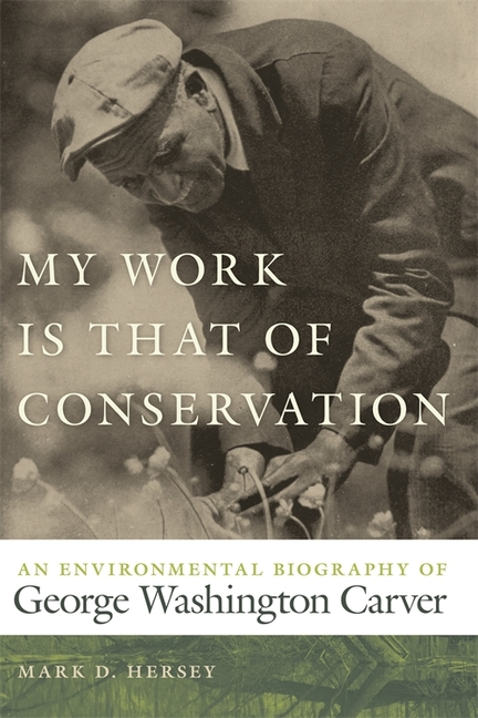 My Work Is That of Conservation: An Environmental Biography of George Washington Carver...