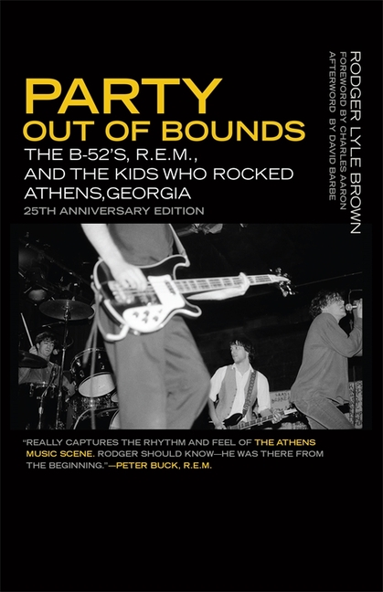 Party Out of Bounds: The B-52's, R.E.M., and the Kids Who Rocked Athens, Georgia (Music of the American South). Rodger Lyle Brown.