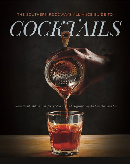 The Southern Foodways Alliance Guide to Cocktails. Jerry Slater Sara Camp Milam, Southern...