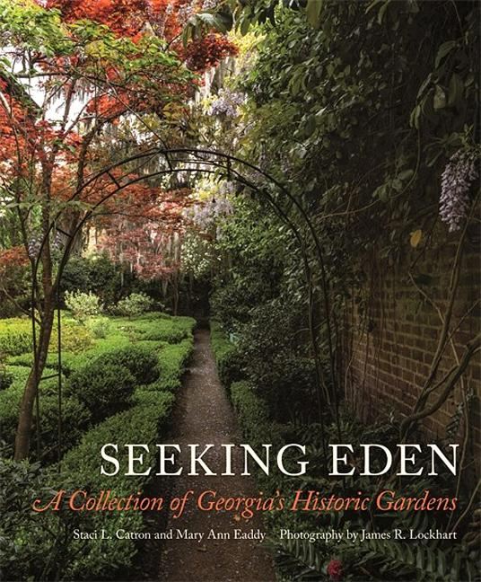 Seeking Eden: A Collection of Georgia's Historic Gardens. Staci Catron, Mary, Eaddy
