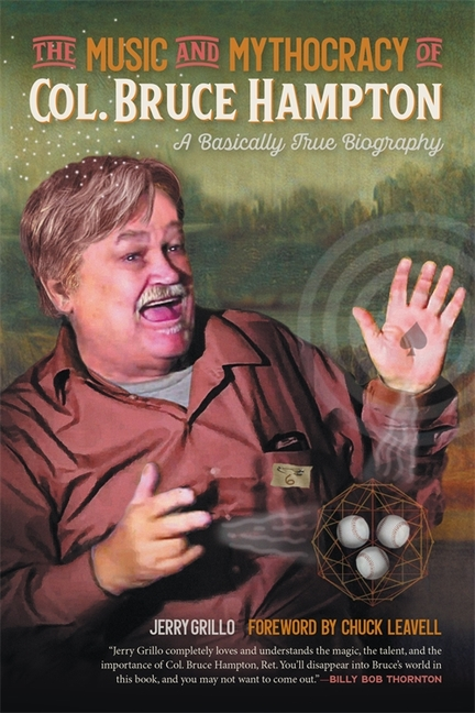 The Music and Mythocracy of Col. Bruce Hampton: A Basically True Biography (Music of the American South Ser., 6). Jerry Grillo.