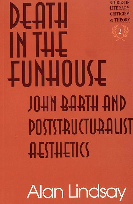 Death in the FUNhouse: John Barth and Poststructuralist Aesthetics (Studies in Literary Criticism and Theory). Alan G. Lindsay.