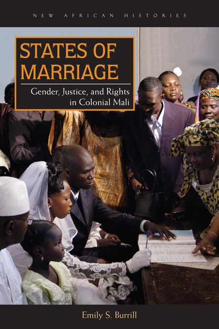 States of Marriage: Gender, Justice, and Rights in Colonial Mali (New African Histories). Emily S. Burrill.
