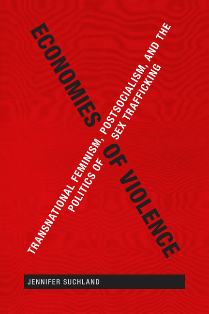 Economies of Violence: Transnational Feminism, Postsocialism, and the Politics of Sex Trafficking. Jennifer Suchland.
