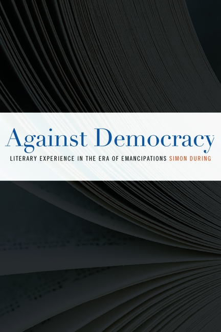 Against Democracy: Literary Experience in the Era of Emancipations. Simon During