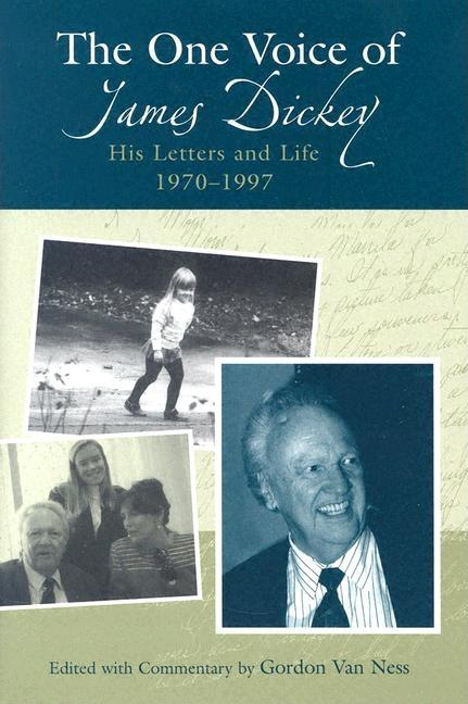 The One Voice Of James Dickey: His Letters And Life, 1970-1997. James Dickey Gordon Van Ness