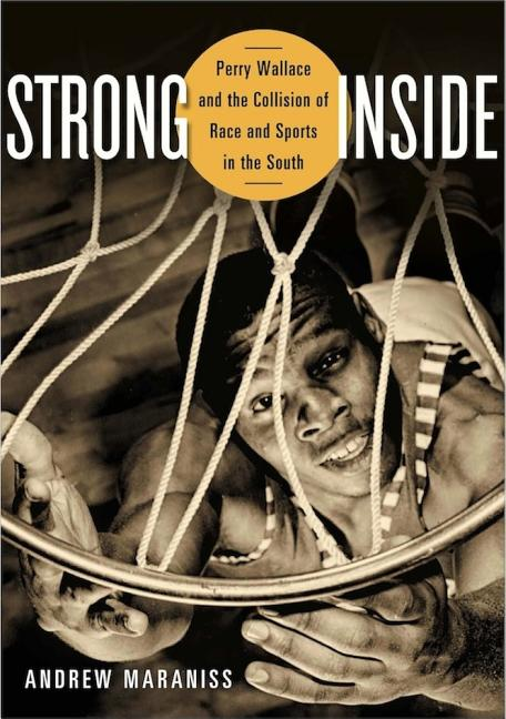 Strong Inside: Perry Wallace and the Collision of Race and Sports in the South. Andrew Maraniss.