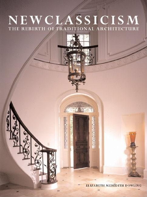 New Classicism: The Rebirth of Traditional Architecture. Elizabeth M. Dowling