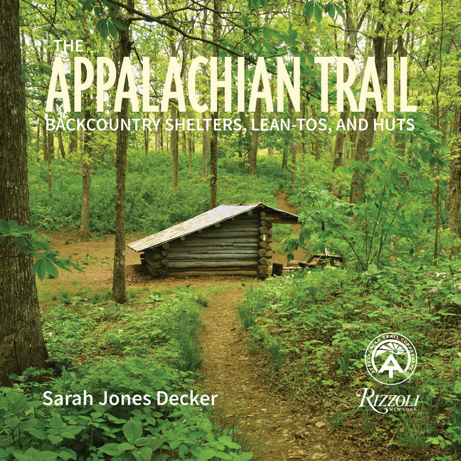 The Appalachian Trail: Backcountry Shelters, Lean-Tos, and Huts. Sarah Jones Decker