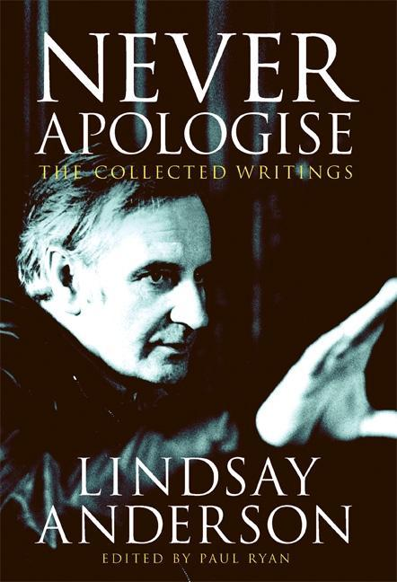 Never Apologise: The Collected Writings. Lindsay Anderson
