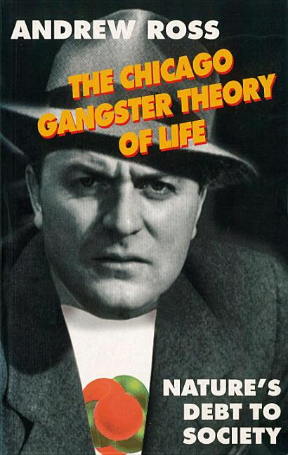 Chicago Gangster Theory of Life: Nature's Debt to Society (Revised). Andrew Ross