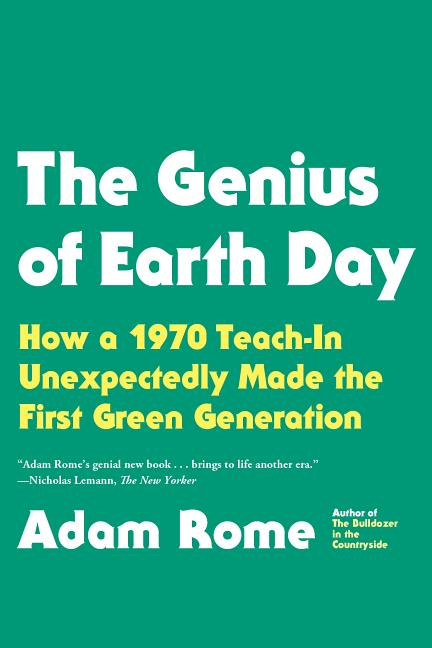 The Genius of Earth Day: How a 1970 Teach-In Unexpectedly Made the First Green Generation. Adam Rome