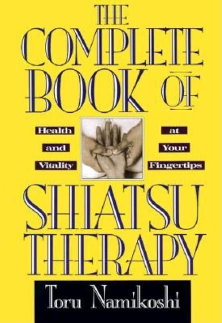 The Complete Book of Shiatsu Therapy: Health and Vitality at Your Fingertips. Toru Namikoshi