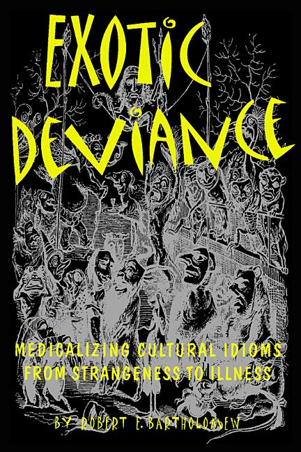 Exotic Deviance: Medicalizing Cultural Idioms from Strangeness to Illness. Robert E. Bartholomew