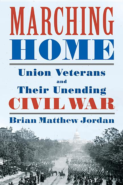Marching Home: Union Veterans and Their Unending Civil War. Brian Matthew Jordan