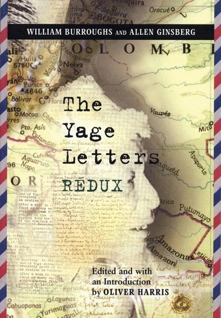 The Yage Letters Redux. ALLEN GINSBERG WILLIAM BURROUGHS, OLIVER HARRIS