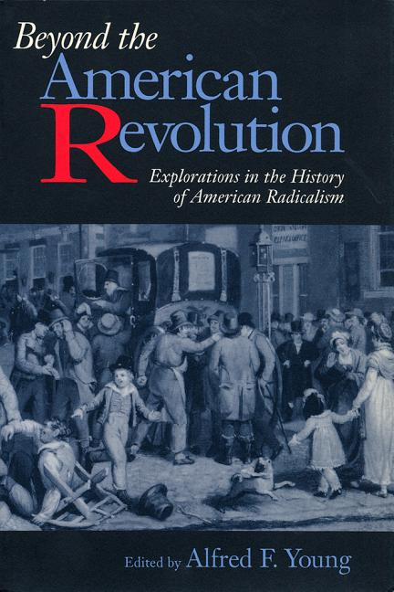 Beyond the American Revolution: Explorations in the History of American Radicalism. Alfred Young