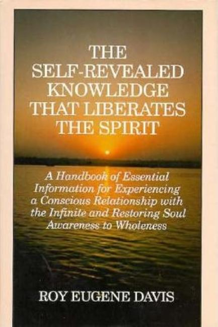 The Self-Revealed Knowledge That Liberates the Spirit: A Handbook of Essential Information for Experiencing a Conscious Relationship With the Infinite and Restoring Soul Awareness to Wholeness. Roy Eugene Davis.