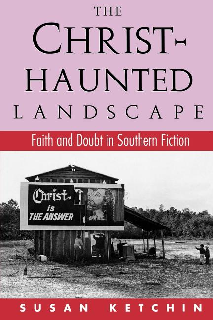 Christ-Haunted Landscape : Faith and Doubt in Southern Fiction. SUSAN KETCHIN.
