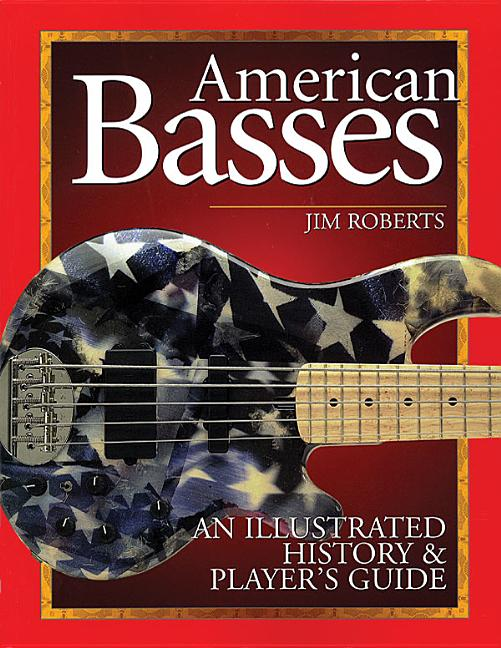 American Basses: An Illustrated History and Player's Guide to the Bass Guitar. Jim Roberts