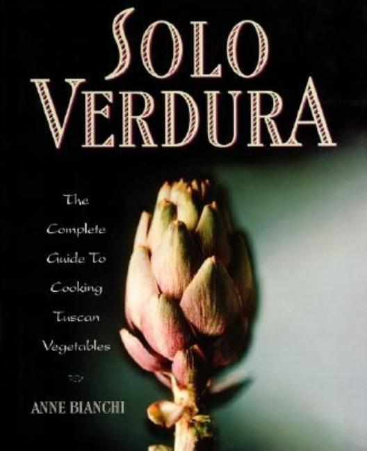 Solo Verdura: The Complete Guide to Cooking Tuscan Vegetables. Anne Bianchi
