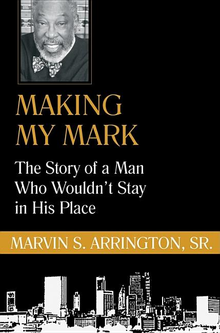 Making My Mark: The Story of a Man Who Wouldn't Stay in His Place. Marvin S. Arrington Sr