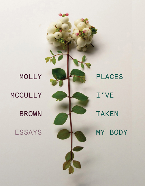 Places I've Taken My Body: Essays. Molly McCully Brown