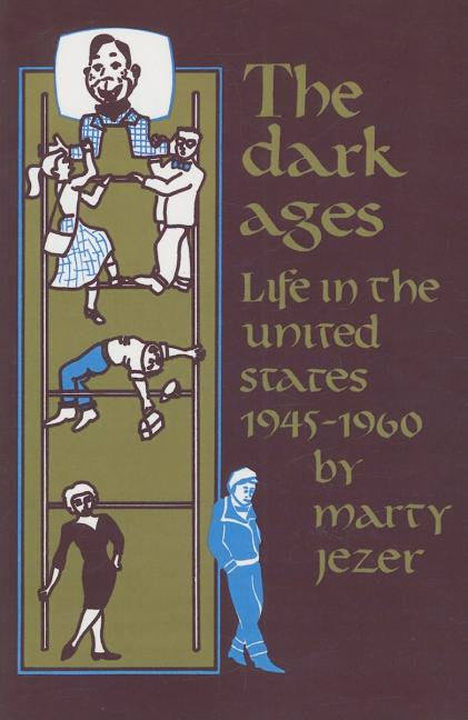 The Dark Ages: Life in the United States 1945-1960. Marty Jezer