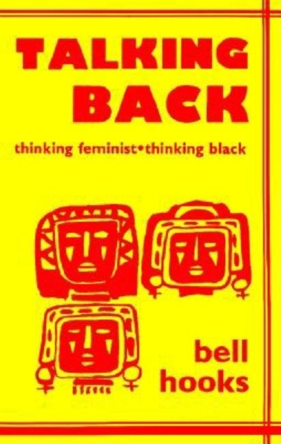 Talking Back: Thinking Feminist, Thinking Black. Bell Hooks
