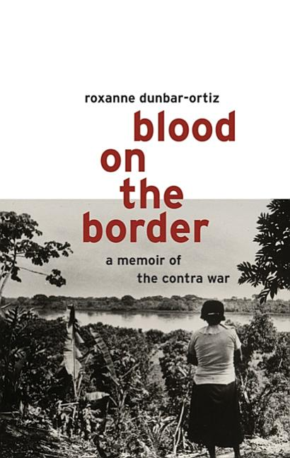 Blood on the Border : A Memoir of the Contra War. Roxanne Dunbar-Ortiz