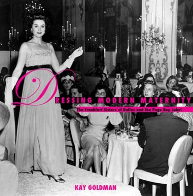 Dressing Modern Maternity: The Frankfurt Sisters of Dallas and the Page Boy Label (Costume Society of America Series). Kay Goldman.