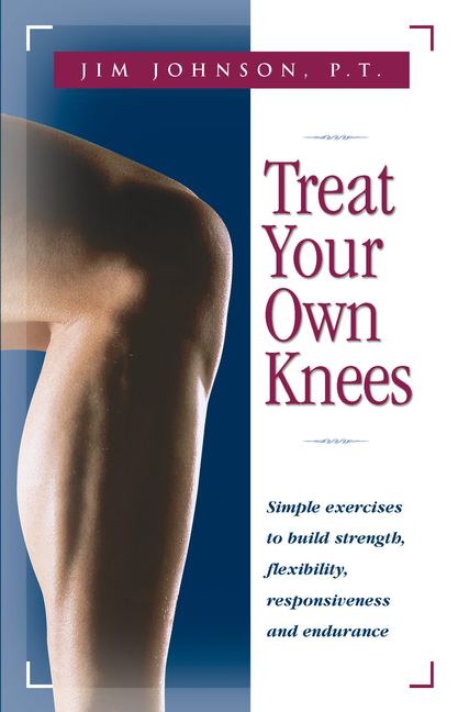Treat Your Own Knees: Simple Exercises to Build Strength, Flexibility, Responsiveness and...