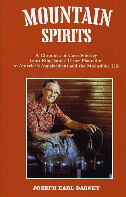 Mountain Spirits: A Chronicle of Corn Whiskey from King James' Ulster Plantation to America's Appalachians and the Moonshine Life. Joseph Earl Dabney.