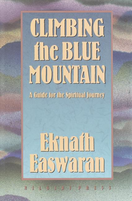 Climbing the Blue Mountain: A Guide for the Spiritual Journey. Eknath Easwaran