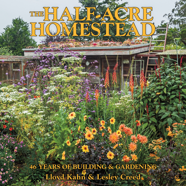 The Half-Acre Homestead: 46 Years of Building and Gardening. Lloyd Kahn.