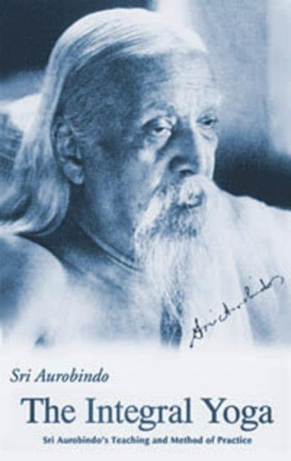Integral Yoga : Sri Aurobindos Teaching and Method of Practice. SRI AUROBINDO
