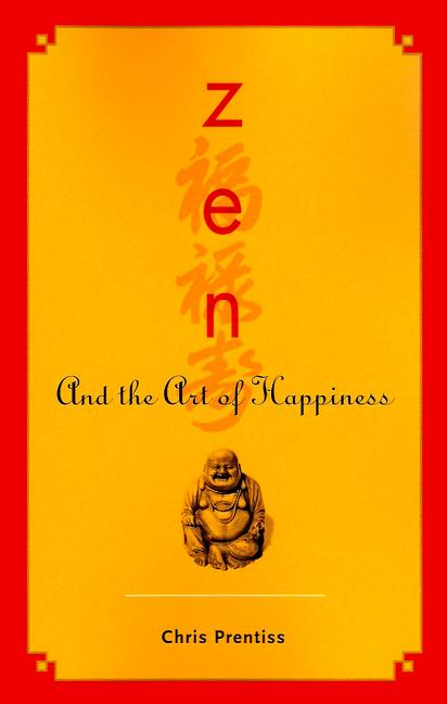 Zen and the Art of Happiness. Chris Prentiss