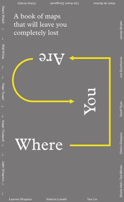 Where You Are: A Collection of Maps That Will Leave You Feeling Completely Lost. Geoff Dyer, Lila...