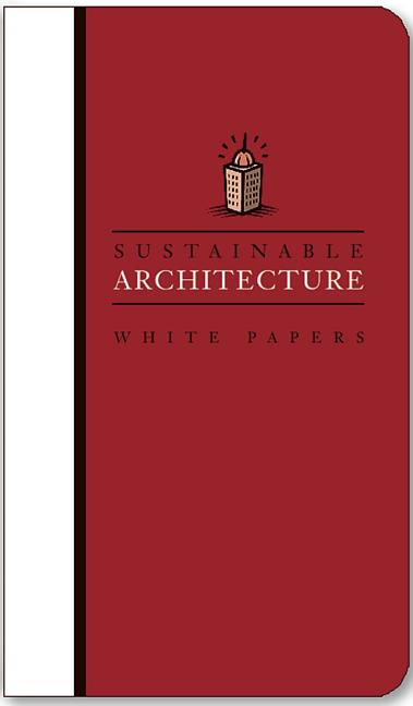 Sustainable Architecture White Papers: Essays on Design and Building for a Sustainable Future....