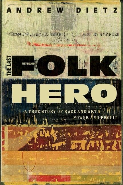 The Last Folk Hero: A True Story of Race and Art, Power and Profit. ANDREW DIETZ.