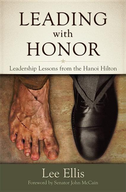 Leading with Honor: Leadership Lessons from the Hanoi Hilton. Lee Ellis.