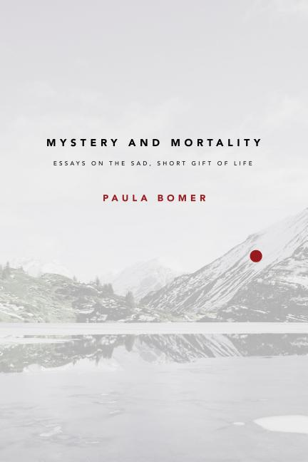 Mystery and Mortality: Essays on the Sad, Short Gift of Life. Paula Bomer